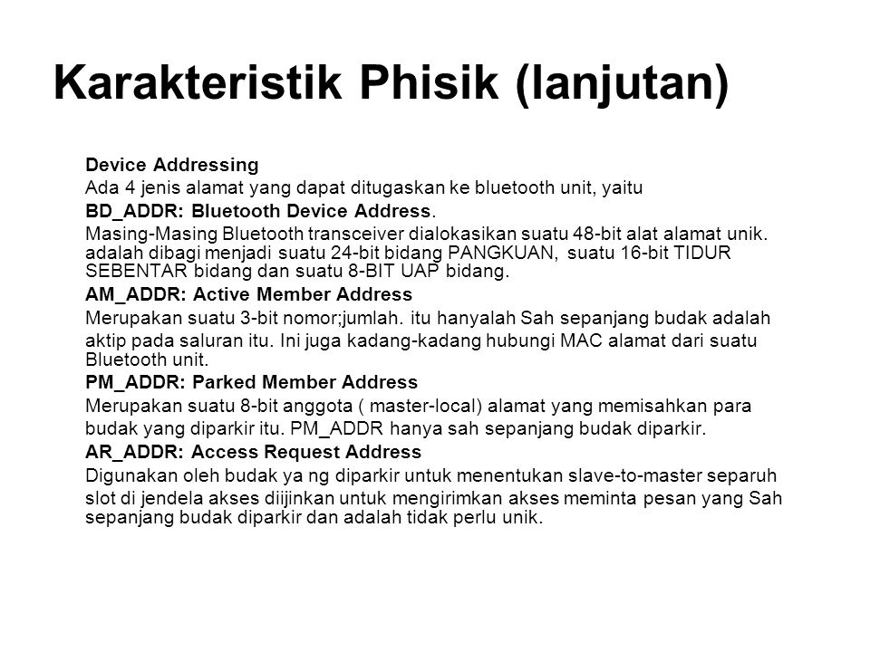 Karakteristik Phisik (lanjutan) Device Addressing Ada 4 jenis alamat yang dapat ditugaskan ke bluetooth unit, yaitu BD_ADDR: Bluetooth Device Address.