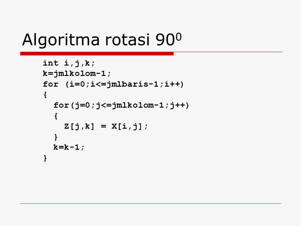 Algoritma rotasi 90 0 int i,j,k; k=jmlkolom-1; for (i=0;i<=jmlbaris-1;i++) { for(j=0;j<=jmlkolom-1;j++) { Z[j,k] = X[i,j]; } k=k-1; }