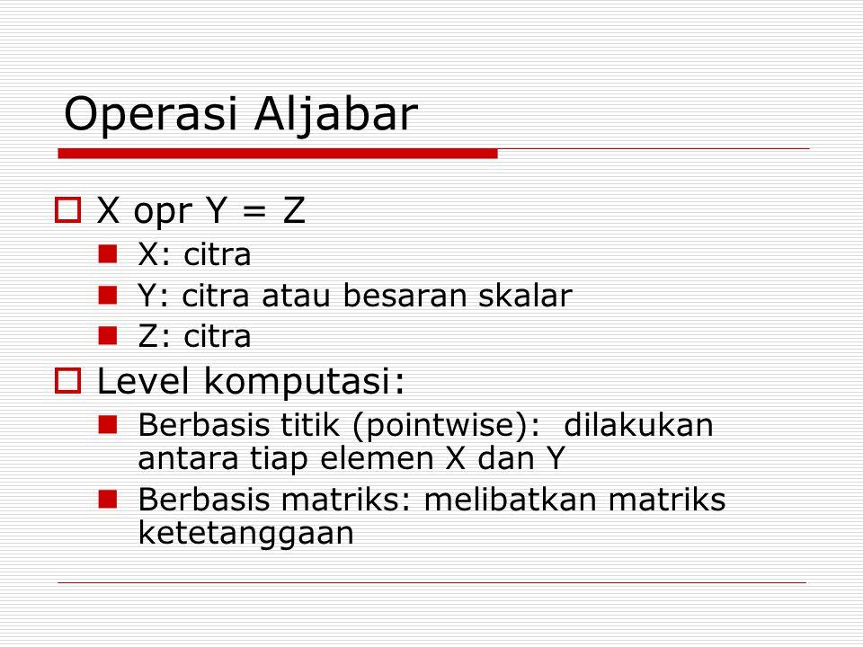 Operasi Aljabar  X opr Y = Z X: citra Y: citra atau besaran skalar Z: citra  Level komputasi: Berbasis titik (pointwise): dilakukan antara tiap elem
