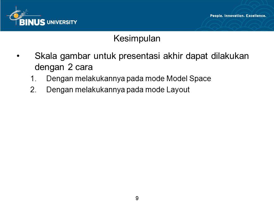 9 Kesimpulan Skala gambar untuk presentasi akhir dapat dilakukan dengan 2 cara 1.Dengan melakukannya pada mode Model Space 2.Dengan melakukannya pada mode Layout