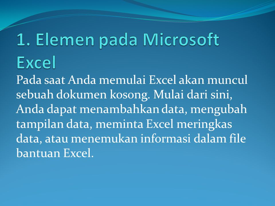 Pada saat Anda memulai Excel akan muncul sebuah dokumen kosong. Mulai dari sini, Anda dapat menambahkan data, mengubah tampilan data, meminta Excel me