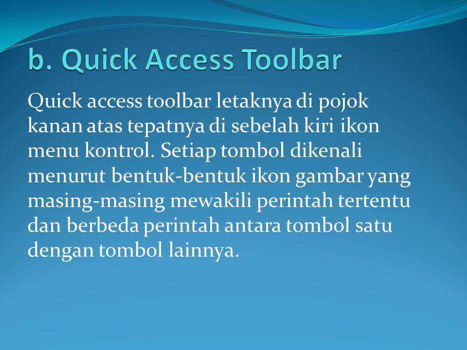 Quick access toolbar letaknya di pojok kanan atas tepatnya di sebelah kiri ikon menu kontrol. Setiap tombol dikenali menurut bentuk-bentuk ikon gambar