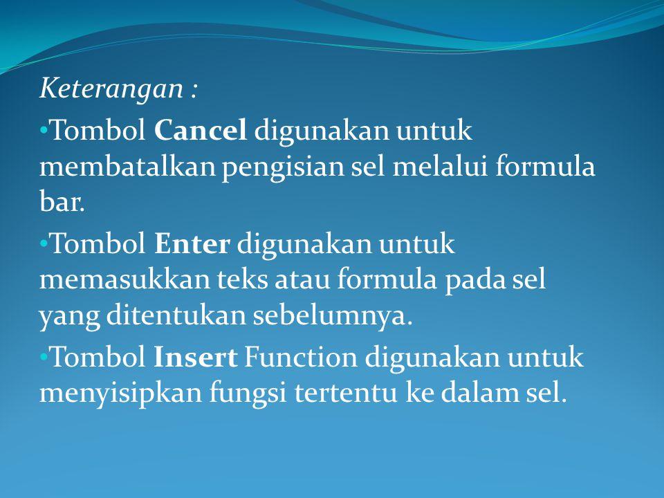 Keterangan : Tombol Cancel digunakan untuk membatalkan pengisian sel melalui formula bar. Tombol Enter digunakan untuk memasukkan teks atau formula pa