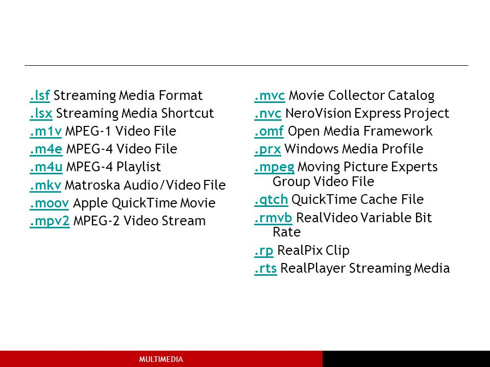 MULTIMEDIA.lsf.lsf Streaming Media Format.lsx.lsx Streaming Media Shortcut.m1v.m1v MPEG-1 Video File.m4e.m4e MPEG-4 Video File.m4u.m4u MPEG-4 Playlist.mkv.mkv Matroska Audio/Video File.moov.moov Apple QuickTime Movie.mpv2.mpv2 MPEG-2 Video Stream.mvc.mvc Movie Collector Catalog.nvc.nvc NeroVision Express Project.omf.omf Open Media Framework.prx.prx Windows Media Profile.mpeg.mpeg Moving Picture Experts Group Video File.qtch.qtch QuickTime Cache File.rmvb.rmvb RealVideo Variable Bit Rate.rp.rp RealPix Clip.rts.rts RealPlayer Streaming Media