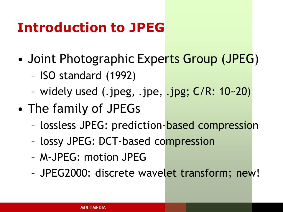 MULTIMEDIA Introduction to JPEG Joint Photographic Experts Group (JPEG) –ISO standard (1992) –widely used (.jpeg,.jpe,.jpg; C/R: 10~20) The family of