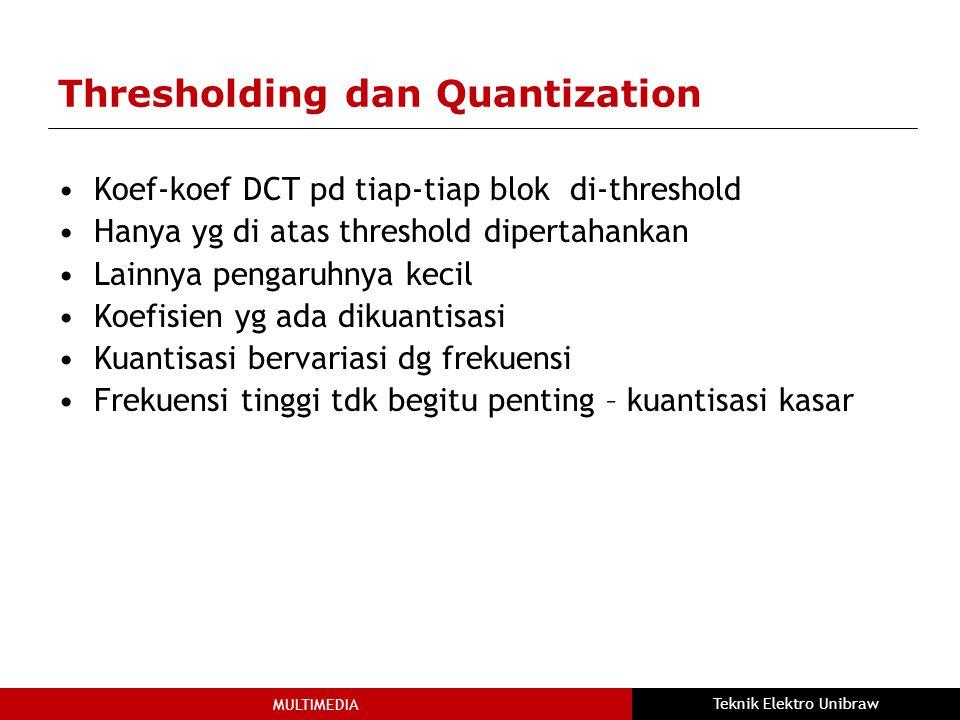 MULTIMEDIA Teknik Elektro Unibraw Thresholding dan Quantization Koef-koef DCT pd tiap-tiap blok di-threshold Hanya yg di atas threshold dipertahankan Lainnya pengaruhnya kecil Koefisien yg ada dikuantisasi Kuantisasi bervariasi dg frekuensi Frekuensi tinggi tdk begitu penting – kuantisasi kasar