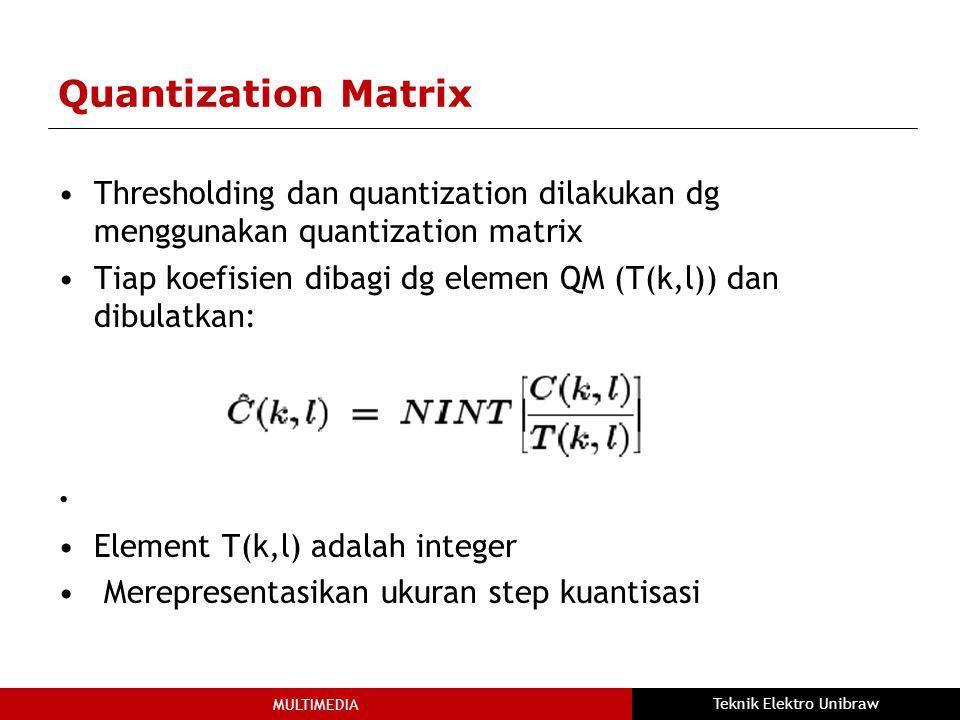 MULTIMEDIA Teknik Elektro Unibraw Quantization Matrix Thresholding dan quantization dilakukan dg menggunakan quantization matrix Tiap koefisien dibagi dg elemen QM (T(k,l)) dan dibulatkan: Element T(k,l) adalah integer Merepresentasikan ukuran step kuantisasi