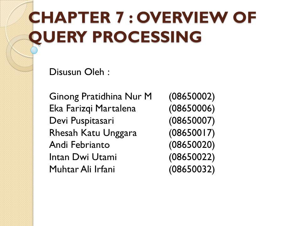 CHAPTER 7 : OVERVIEW OF QUERY PROCESSING Disusun Oleh : Ginong Pratidhina Nur M(08650002) Eka Farizqi Martalena(08650006) Devi Puspitasari(08650007) R