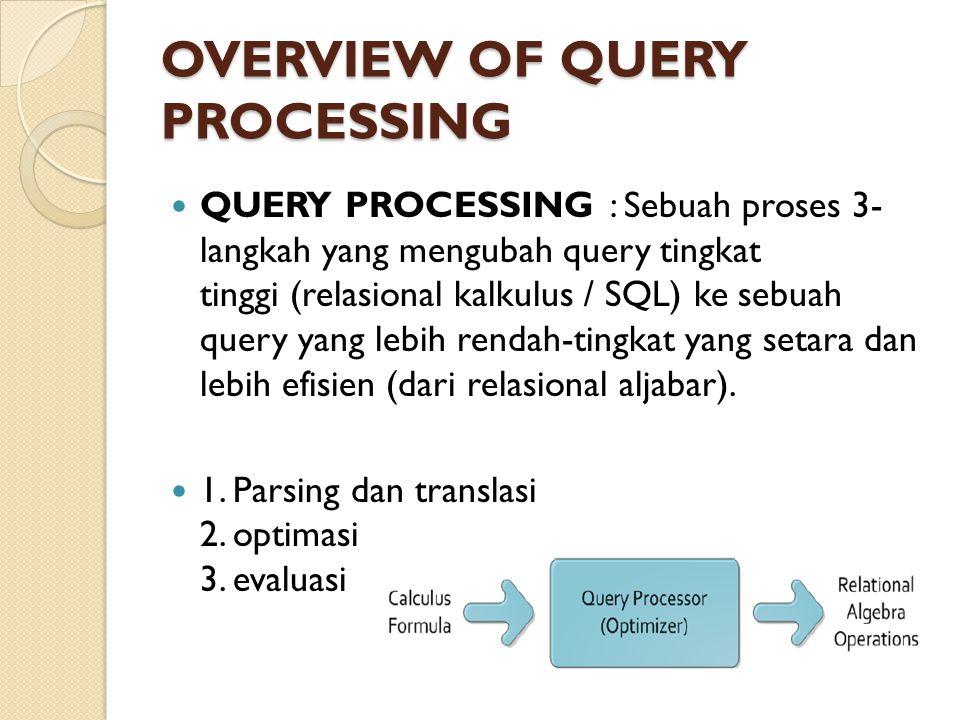 OVERVIEW OF QUERY PROCESSING QUERY PROCESSING : Sebuah proses 3- langkah yang mengubah query tingkat tinggi (relasional kalkulus / SQL) ke sebuah quer
