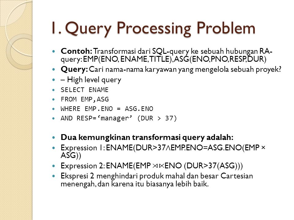 1. Query Processing Problem Contoh: Transformasi dari SQL-query ke sebuah hubungan RA- query: EMP(ENO, ENAME, TITLE), ASG(ENO,PNO,RESP,DUR) Query: Car