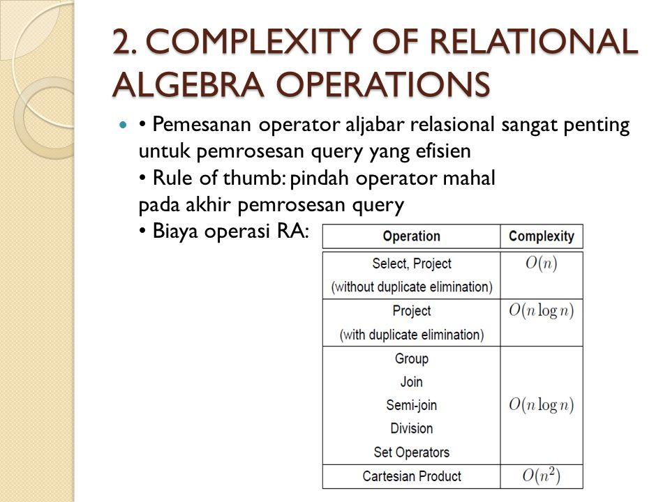 2. COMPLEXITY OF RELATIONAL ALGEBRA OPERATIONS Pemesanan operator aljabar relasional sangat penting untuk pemrosesan query yang efisien Rule of thumb:
