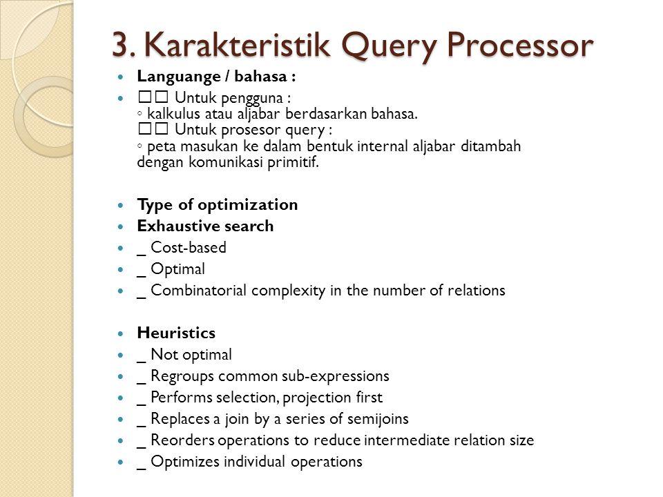 3. Karakteristik Query Processor Languange / bahasa : Untuk pengguna : ◦ kalkulus atau aljabar berdasarkan bahasa. Untuk prosesor query : ◦ peta masuk