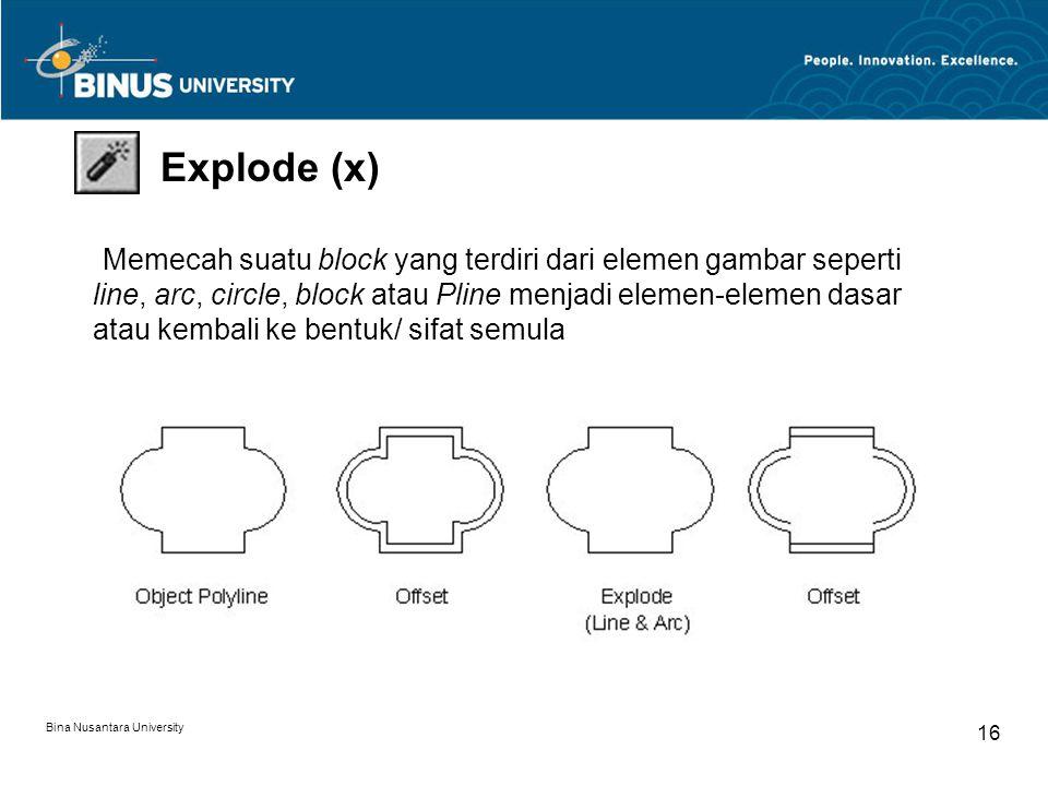 Bina Nusantara University 16 Explode (x) Memecah suatu block yang terdiri dari elemen gambar seperti line, arc, circle, block atau Pline menjadi elemen-elemen dasar atau kembali ke bentuk/ sifat semula