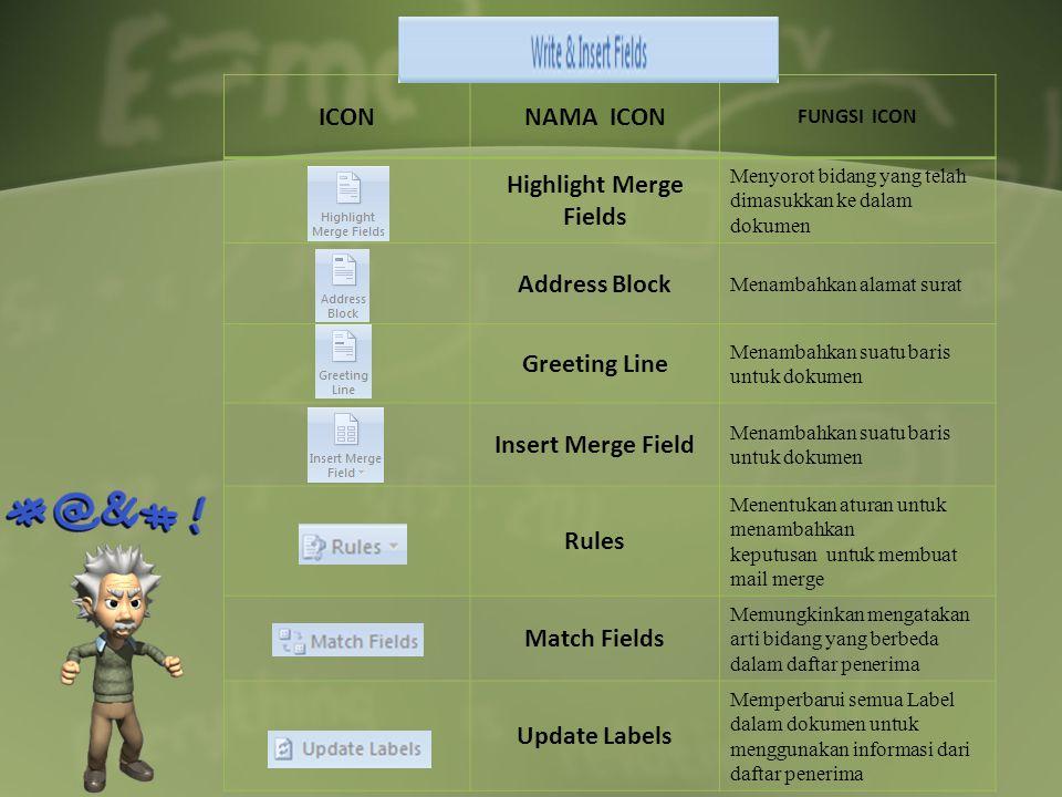 ICONNAMA ICON FUNGSI ICON Highlight Merge Fields Menyorot bidang yang telah dimasukkan ke dalam dokumen Address Block Menambahkan alamat surat Greeting Line Menambahkan suatu baris untuk dokumen Insert Merge Field Menambahkan suatu baris untuk dokumen Rules Menentukan aturan untuk menambahkan keputusan untuk membuat mail merge Match Fields Memungkinkan mengatakan arti bidang yang berbeda dalam daftar penerima Update Labels Memperbarui semua Label dalam dokumen untuk menggunakan informasi dari daftar penerima
