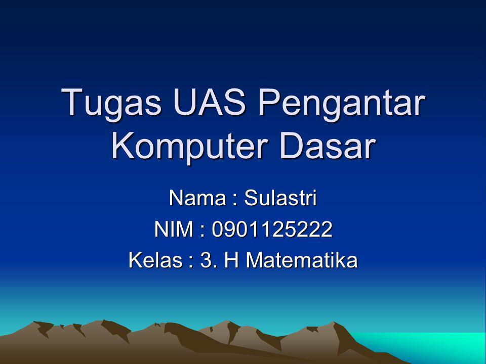 Tugas UAS Pengantar Komputer Dasar Nama : Sulastri NIM : 0901125222 Kelas : 3. H Matematika