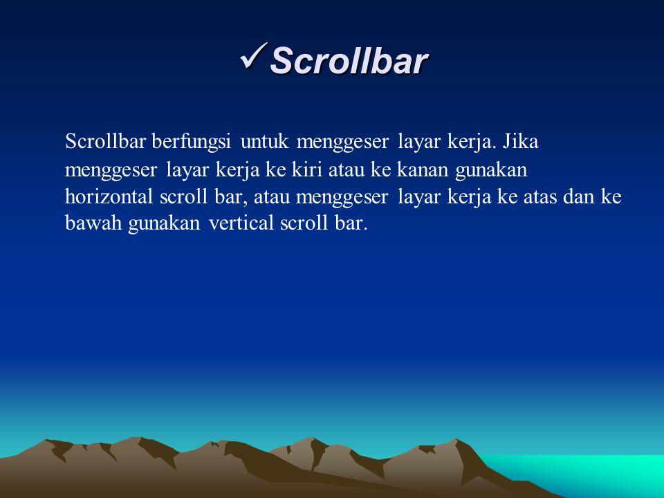 Scrollbar Scrollbar Scrollbar berfungsi untuk menggeser layar kerja. Jika menggeser layar kerja ke kiri atau ke kanan gunakan horizontal scroll bar, a