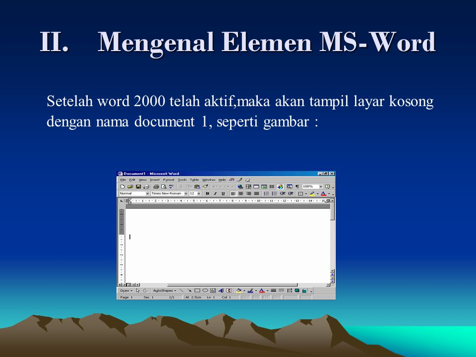 II.Mengenal Elemen MS-Word Setelah word 2000 telah aktif,maka akan tampil layar kosong dengan nama document 1, seperti gambar :