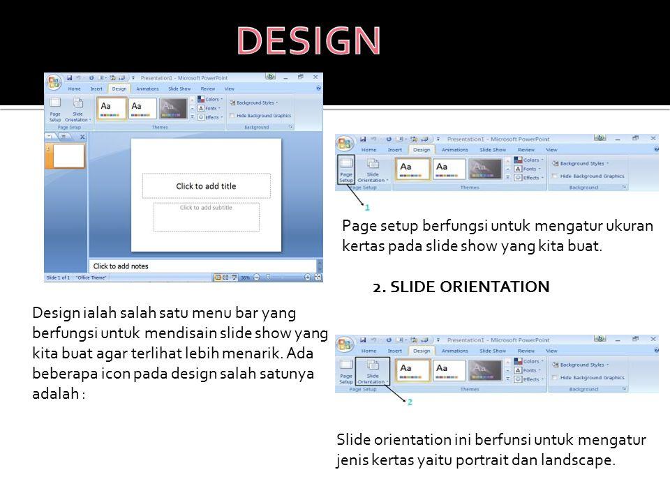Design ialah salah satu menu bar yang berfungsi untuk mendisain slide show yang kita buat agar terlihat lebih menarik. Ada beberapa icon pada design s