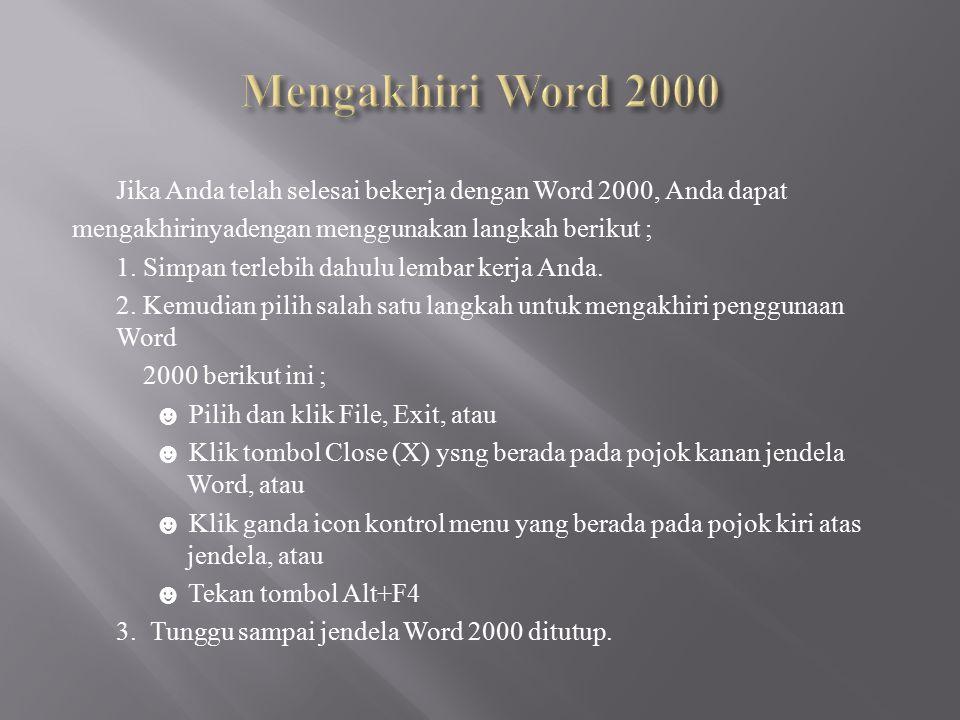 Jika Anda telah selesai bekerja dengan Word 2000, Anda dapat mengakhirinyadengan menggunakan langkah berikut ; 1. Simpan terlebih dahulu lembar kerja
