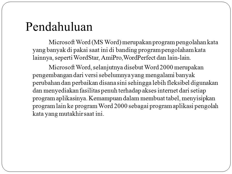 Pendahuluan Microsoft Word (MS Word) merupakan program pengolahan kata yang banyak di pakai saat ini di banding program pengolaham kata lainnya, seper