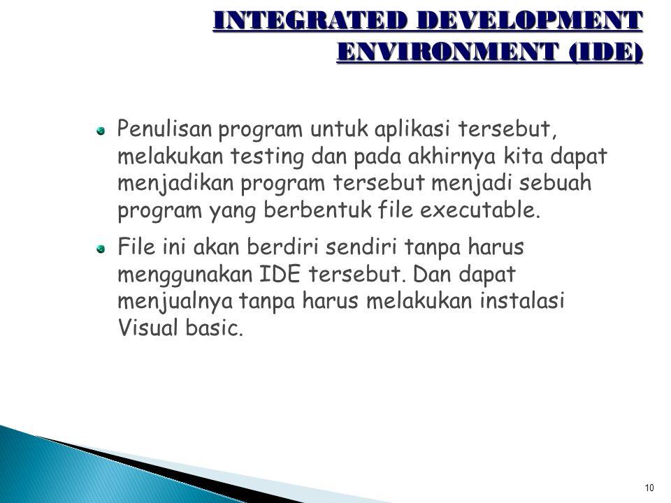 10 INTEGRATED DEVELOPMENT ENVIRONMENT (IDE) Penulisan program untuk aplikasi tersebut, melakukan testing dan pada akhirnya kita dapat menjadikan progr