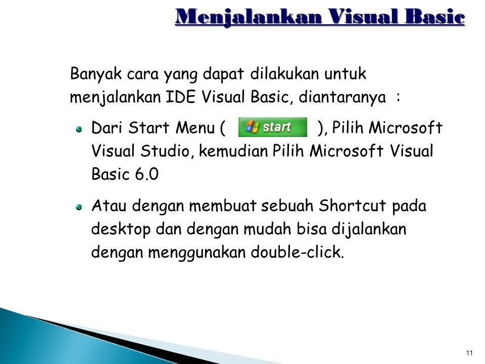 11 Menjalankan Visual Basic Banyak cara yang dapat dilakukan untuk menjalankan IDE Visual Basic, diantaranya : Dari Start Menu ( ), Pilih Microsoft Vi
