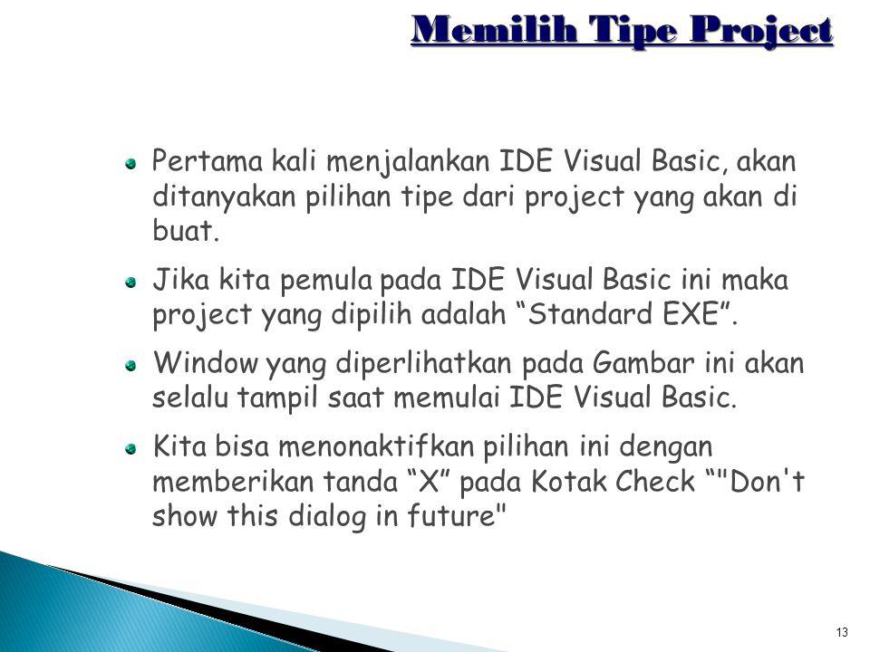 13 Memilih Tipe Project Pertama kali menjalankan IDE Visual Basic, akan ditanyakan pilihan tipe dari project yang akan di buat. Jika kita pemula pada