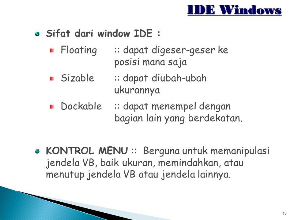 18 IDE Windows Sifat dari window IDE : Floating ::dapat digeser-geser ke posisi mana saja Sizable :: dapat diubah-ubah ukurannya Dockable ::dapat mene