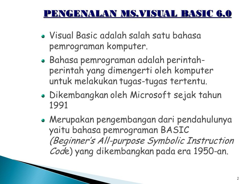 2 PENGENALAN MS.VISUAL BASIC 6.0 Visual Basic adalah salah satu bahasa pemrograman komputer. Bahasa pemrograman adalah perintah- perintah yang dimenge