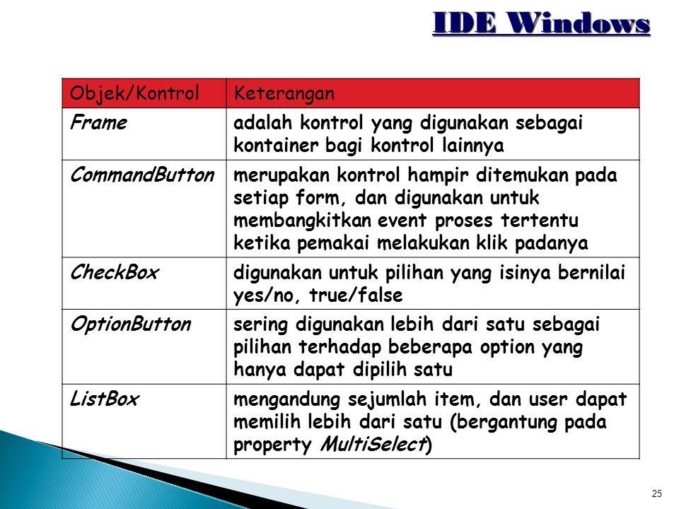 25 IDE Windows Objek/KontrolKeterangan Frameadalah kontrol yang digunakan sebagai kontainer bagi kontrol lainnya CommandButtonmerupakan kontrol hampir