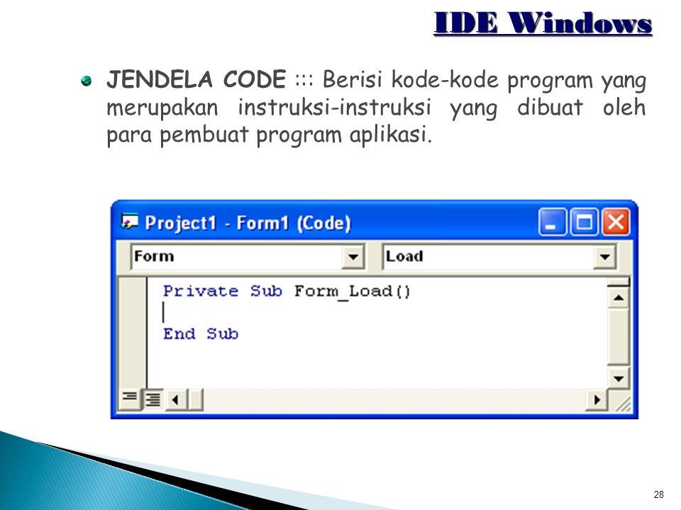 28 IDE Windows JENDELA CODE ::: Berisi kode-kode program yang merupakan instruksi-instruksi yang dibuat oleh para pembuat program aplikasi.