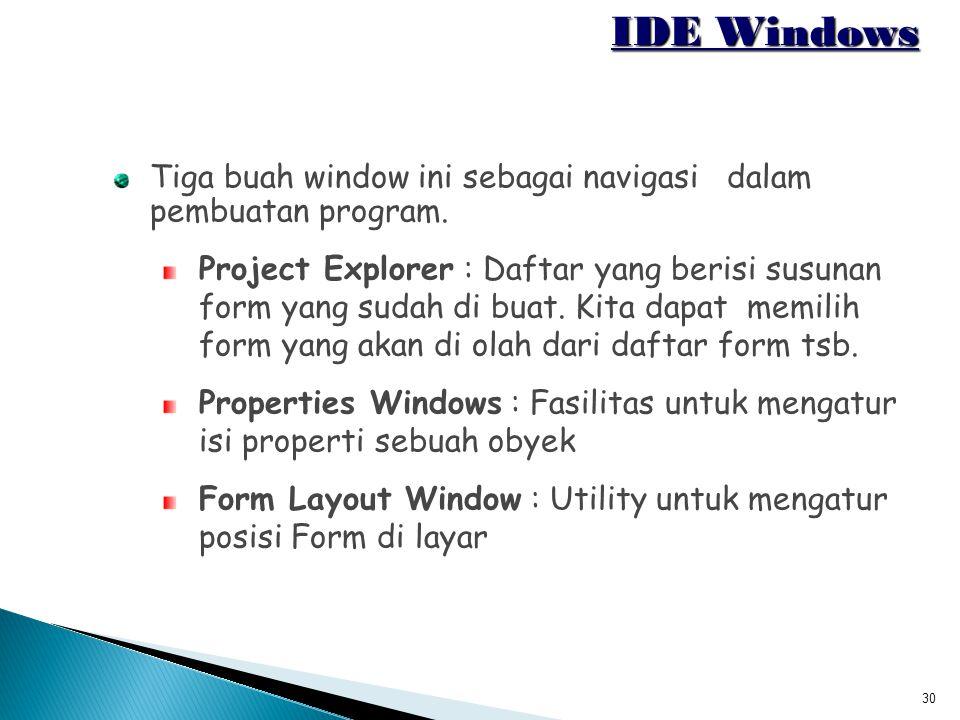 30 IDE Windows Tiga buah window ini sebagai navigasi dalam pembuatan program. Project Explorer : Daftar yang berisi susunan form yang sudah di buat. K