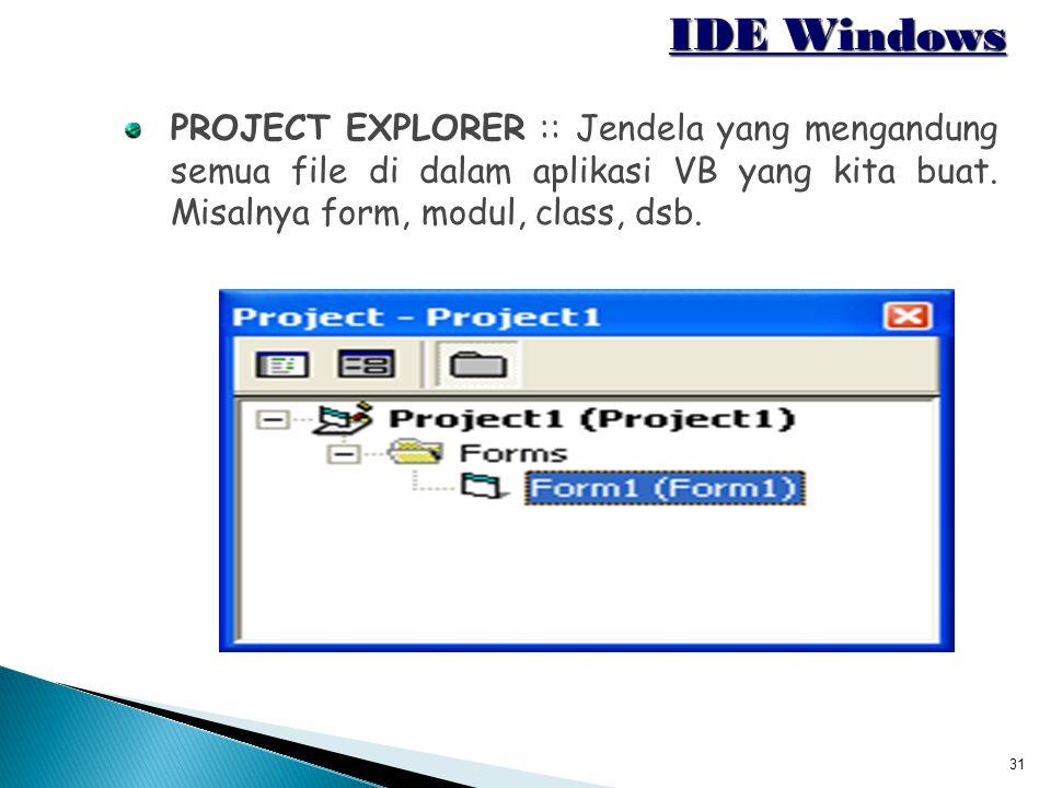 31 IDE Windows PROJECT EXPLORER :: Jendela yang mengandung semua file di dalam aplikasi VB yang kita buat. Misalnya form, modul, class, dsb.