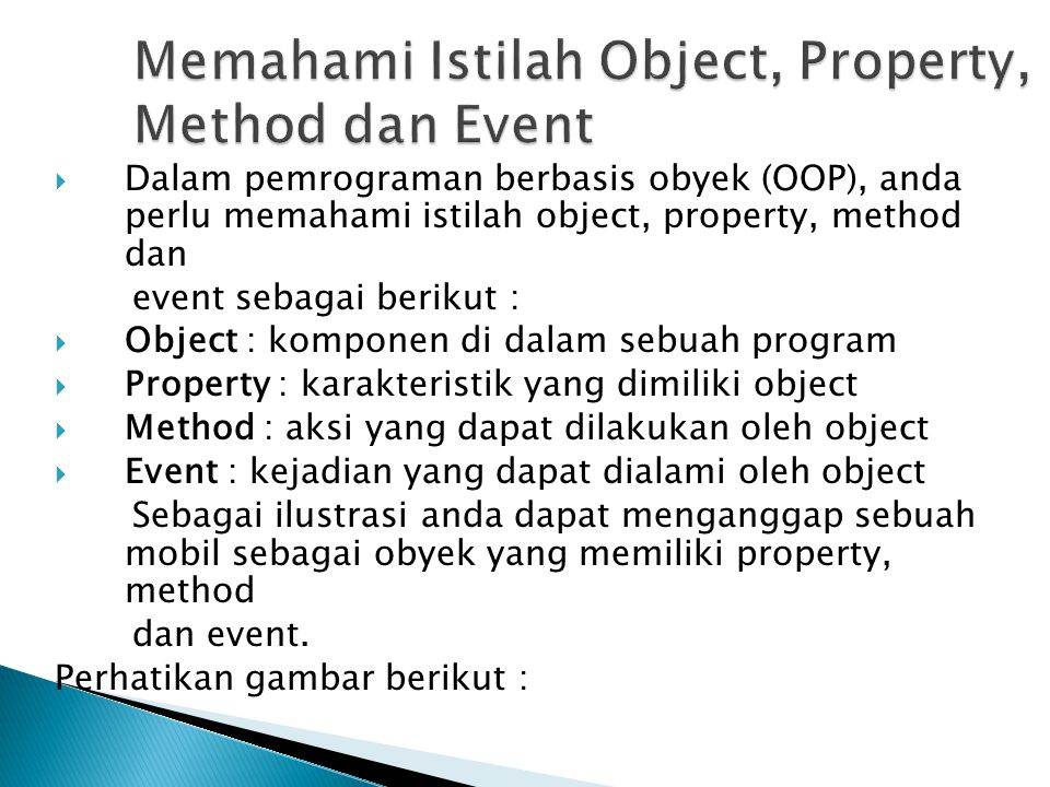  Dalam pemrograman berbasis obyek (OOP), anda perlu memahami istilah object, property, method dan event sebagai berikut :  Object : komponen di dala