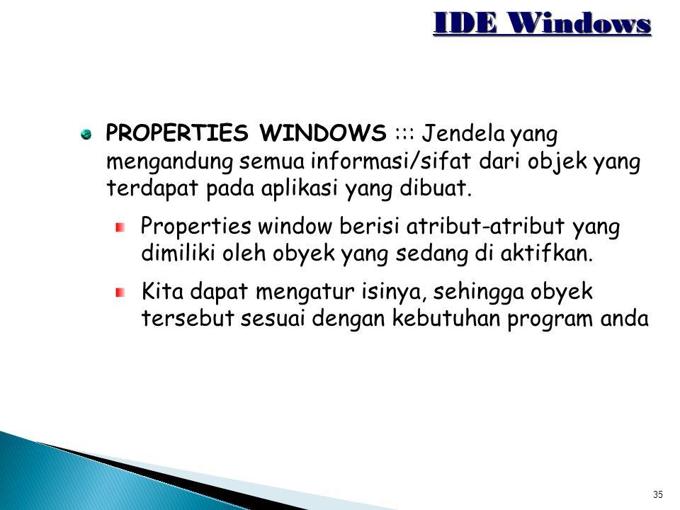 35 IDE Windows PROPERTIES WINDOWS ::: Jendela yang mengandung semua informasi/sifat dari objek yang terdapat pada aplikasi yang dibuat. Properties win