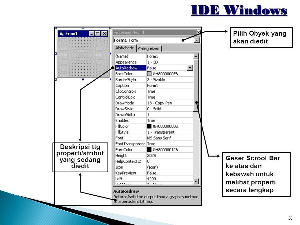 36 IDE Windows Deskripsi ttg properti/atribut yang sedang diedit Geser Scrool Bar ke atas dan kebawah untuk melihat properti secara lengkap Pilih Obye