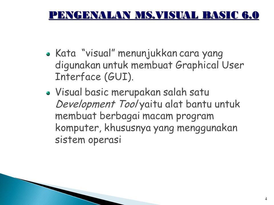 "4 PENGENALAN MS.VISUAL BASIC 6.0 Kata ""visual"" menunjukkan cara yang digunakan untuk membuat Graphical User Interface (GUI). Visual basic merupakan sa"