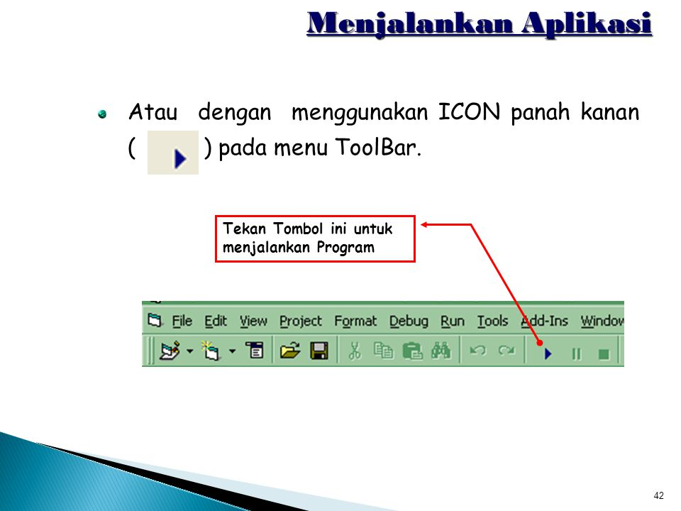 42 Menjalankan Aplikasi Atau dengan menggunakan ICON panah kanan ( ) pada menu ToolBar. Tekan Tombol ini untuk menjalankan Program