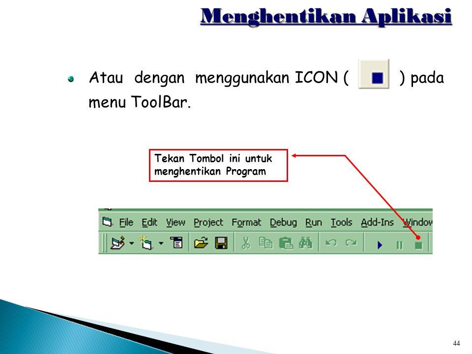 44 Menghentikan Aplikasi Atau dengan menggunakan ICON ( ) pada menu ToolBar. Tekan Tombol ini untuk menghentikan Program
