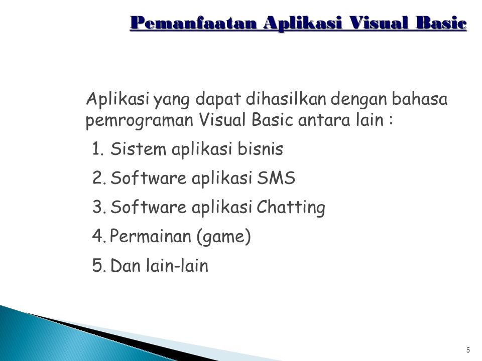 5 Pemanfaatan Aplikasi Visual Basic Aplikasi yang dapat dihasilkan dengan bahasa pemrograman Visual Basic antara lain : 1.Sistem aplikasi bisnis 2.Sof
