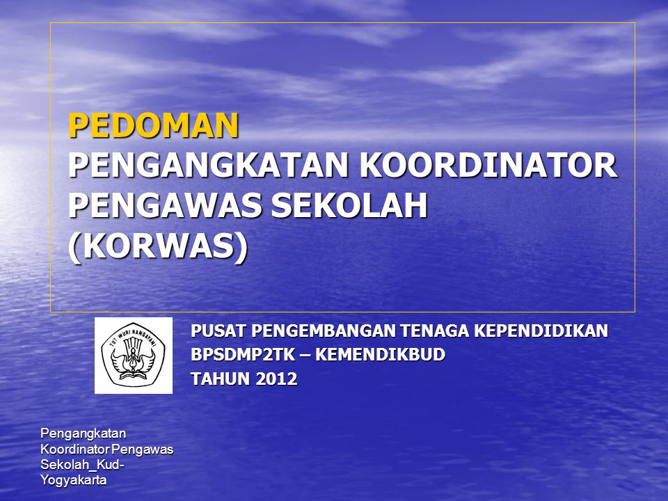 Pengangkatan Koordinator Pengawas Sekolah_Kud- Yogyakarta PEDOMAN PENGANGKATAN KOORDINATOR PENGAWAS SEKOLAH (KORWAS) PUSAT PENGEMBANGAN TENAGA KEPENDI