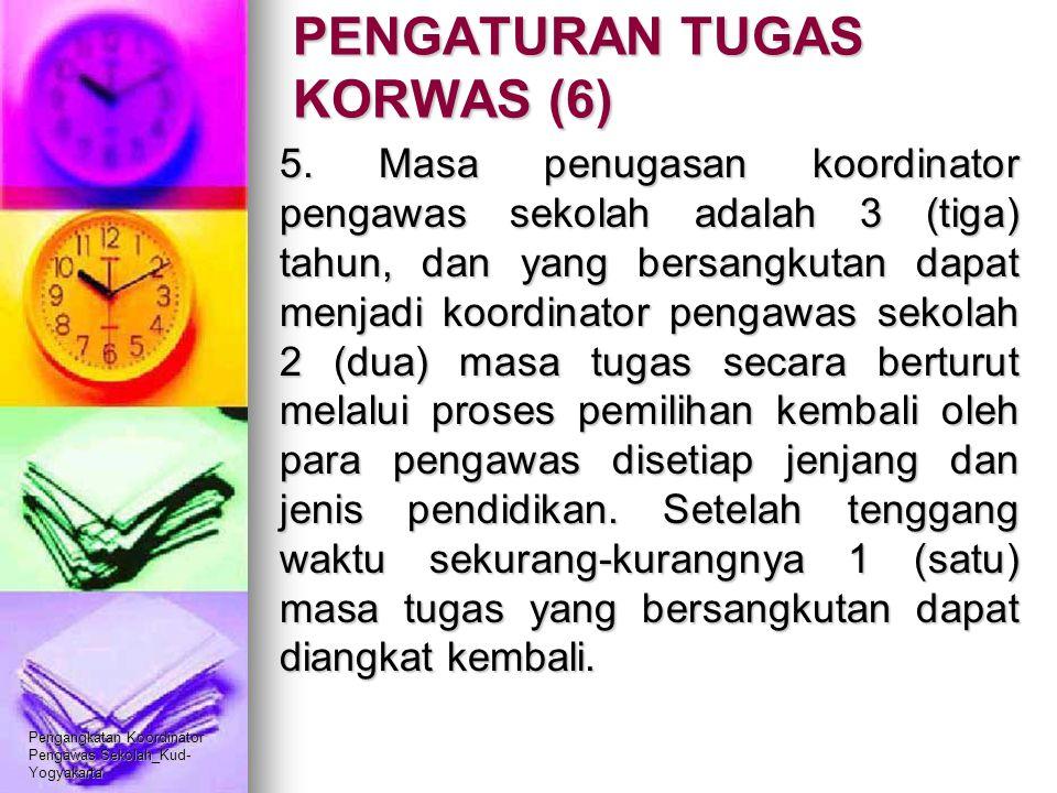 Pengangkatan Koordinator Pengawas Sekolah_Kud- Yogyakarta PENGATURAN TUGAS KORWAS (6) 5. Masa penugasan koordinator pengawas sekolah adalah 3 (tiga) t