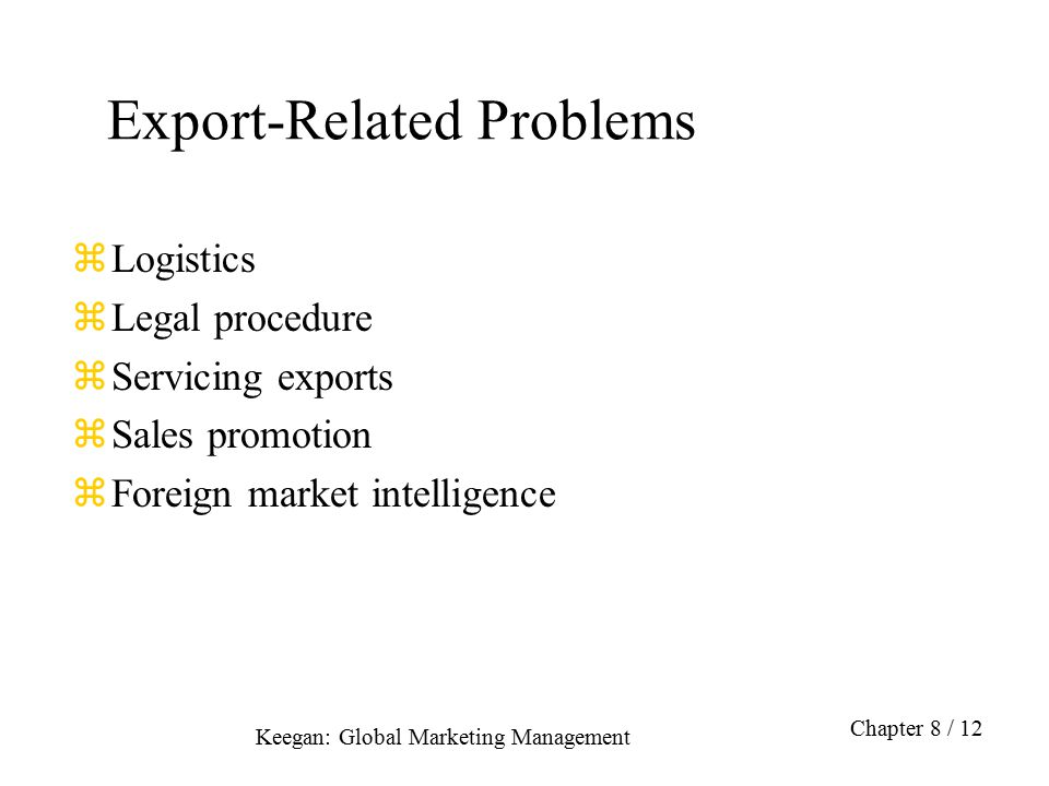 Keegan: Global Marketing Management Chapter 8 / 12 Export-Related Problems zLogistics zLegal procedure zServicing exports zSales promotion zForeign ma