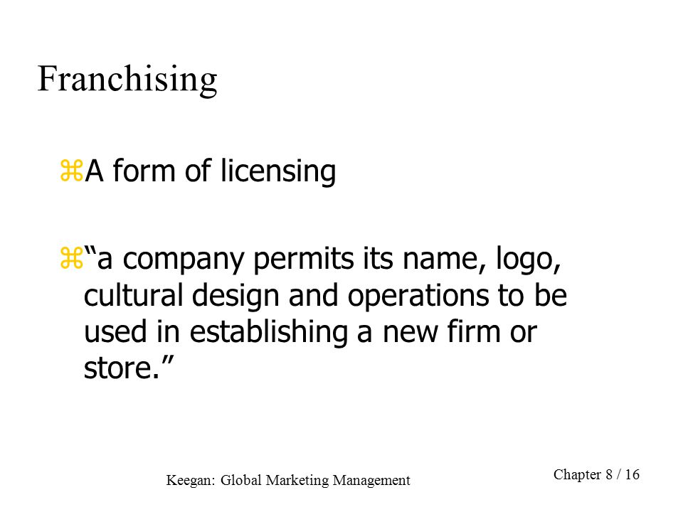 "Keegan: Global Marketing Management Chapter 8 / 16 Franchising zA form of licensing z""a company permits its name, logo, cultural design and operations"