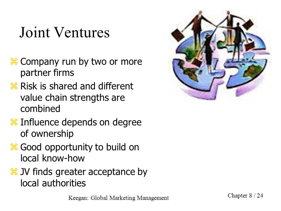Keegan: Global Marketing Management Chapter 8 / 24 Joint Ventures zCompany run by two or more partner firms zRisk is shared and different value chain