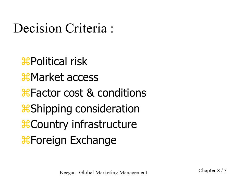 Keegan: Global Marketing Management Chapter 8 / 3 Decision Criteria : zPolitical risk zMarket access zFactor cost & conditions zShipping consideration