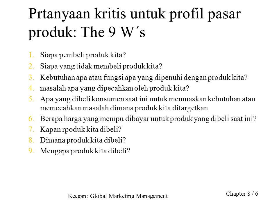 Keegan: Global Marketing Management Chapter 8 / 6 Prtanyaan kritis untuk profil pasar produk: The 9 W´s 1.Siapa pembeli produk kita? 2.Siapa yang tida