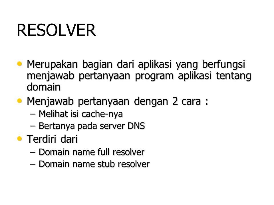 RESOLVER Merupakan bagian dari aplikasi yang berfungsi menjawab pertanyaan program aplikasi tentang domain Merupakan bagian dari aplikasi yang berfung