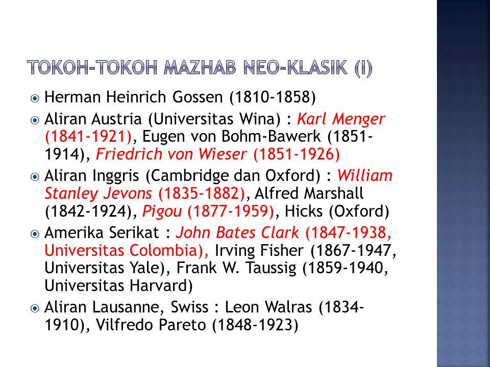  Herman Heinrich Gossen (1810-1858)  Aliran Austria (Universitas Wina) : Karl Menger (1841-1921), Eugen von Bohm-Bawerk (1851- 1914), Friedrich von Wieser (1851-1926)  Aliran Inggris (Cambridge dan Oxford) : William Stanley Jevons (1835-1882), Alfred Marshall (1842-1924), Pigou (1877-1959), Hicks (Oxford)  Amerika Serikat : John Bates Clark (1847-1938, Universitas Colombia), Irving Fisher (1867-1947, Universitas Yale), Frank W.