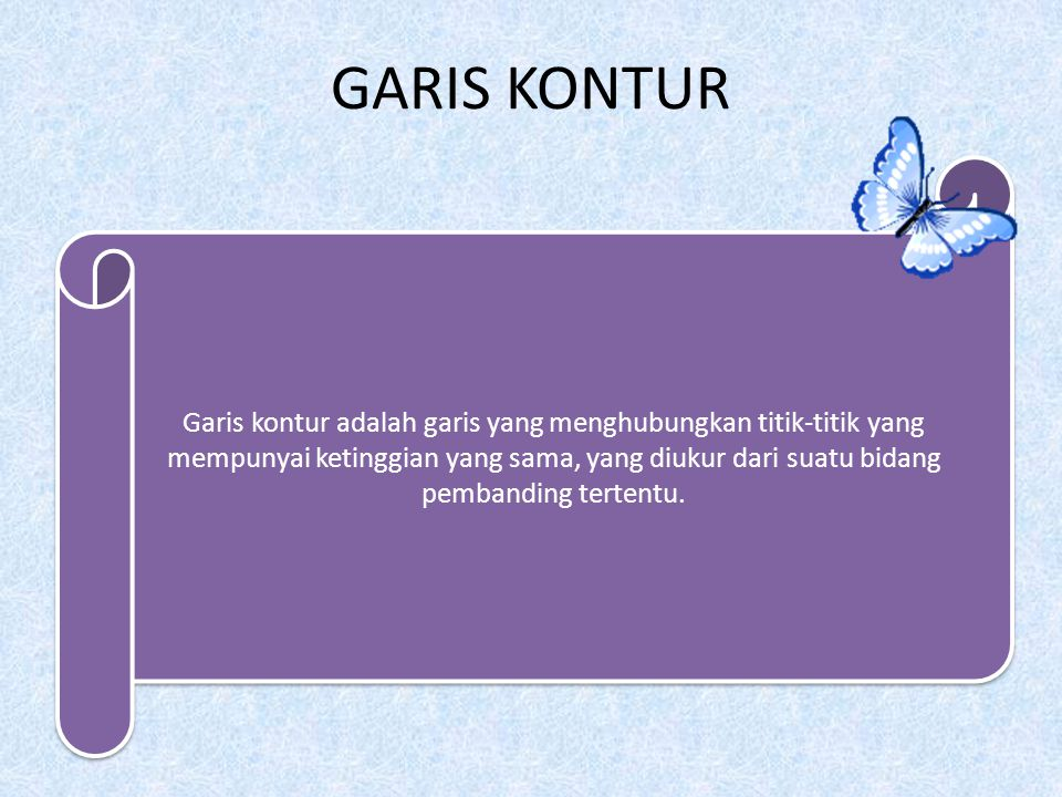 GARIS KONTUR Garis kontur adalah garis yang menghubungkan titik-titik yang mempunyai ketinggian yang sama, yang diukur dari suatu bidang pembanding tertentu.